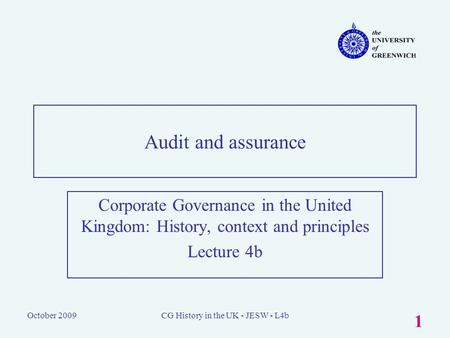 October 2009CG History in the UK - JESW - L4b 1 Audit and assurance Corporate Governance in the United Kingdom: History, context and principles Lecture.