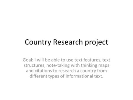 Country Research project Goal: I will be able to use text features, text structures, note-taking with thinking maps and citations to research a country.
