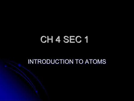 CH 4 SEC 1 INTRODUCTION TO ATOMS ATOM ATOM- IS THE SMALLEST PARTICLE OF AN ELEMENT. KEY- YOU CANT SEE AN ATOM. KEY- THE ATOMIC THEORY GREW AS A SERIES.