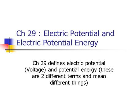 Ch 29 : Electric Potential and Electric Potential Energy Ch 29 defines electric potential (Voltage) and potential energy (these are 2 different terms and.