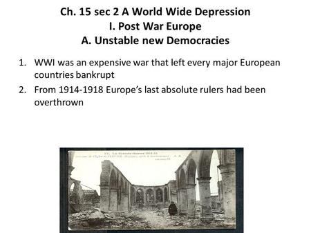 Ch. 15 sec 2 A World Wide Depression I. Post War Europe A. Unstable new Democracies 1.WWI was an expensive war that left every major European countries.