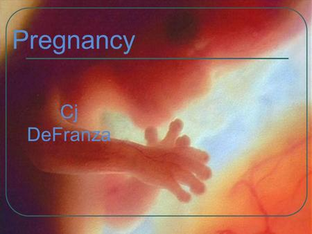 Pregnancy Cj DeFranza. What you are going to learn Milestone in the development The process of pregnancy The stages of labor Types of births Prenatal.