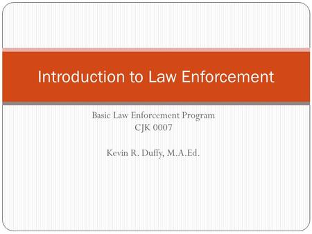 Basic Law Enforcement Program CJK 0007 Kevin R. Duffy, M.A.Ed. Introduction to Law Enforcement.
