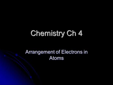 Chemistry Ch 4 Arrangement of Electrons in Atoms.