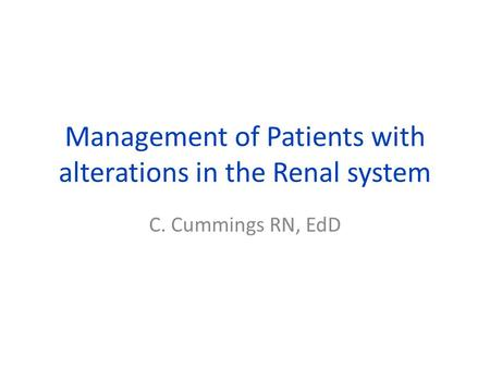 Management of Patients with alterations in the Renal system C. Cummings RN, EdD.