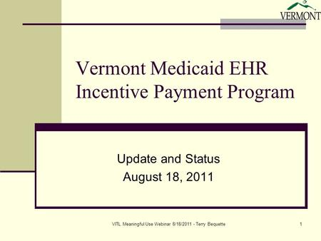 VITL Meaningful Use Webinar 8/18/2011 - Terry Bequette1 Vermont Medicaid EHR Incentive Payment Program Update and Status August 18, 2011.