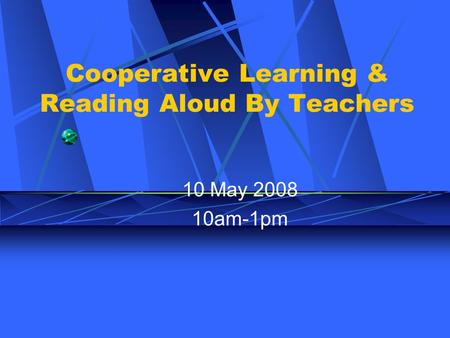 Cooperative Learning & Reading Aloud By Teachers 10 May 2008 10am-1pm.