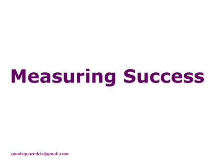 Measuring Success Measurement in LSC Purpose here: think broadly about what to measure, and touch briefly on how You need to.