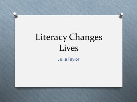 "Literacy Changes Lives Julia Taylor. Definition "" literacy is the ability to identify, understand, interpret, create, communicate and compute, using."