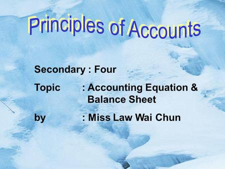 Secondary : Four Topic : Accounting Equation & Balance Sheet by : Miss Law Wai Chun.