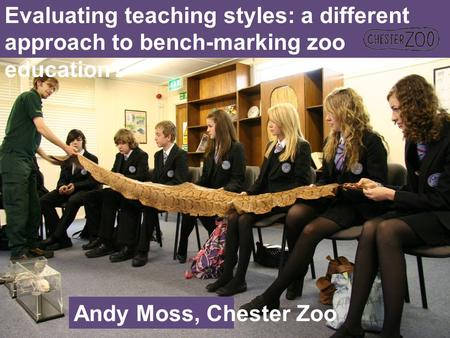 Evaluating teaching styles: a different approach to bench-marking zoo education? Andy Moss, Chester Zoo.