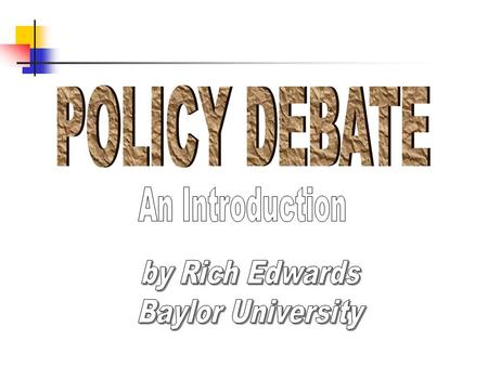 POLICY DEBATE An Introduction by Rich Edwards Baylor University.