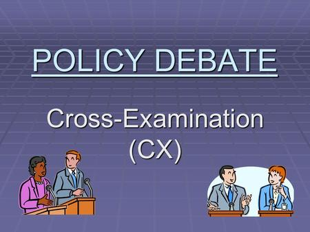 POLICY DEBATE Cross-Examination (CX). POLICY DEBATE  Purpose of policy debate is to compare policies and decide which is best  Affirmative: Supports.