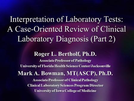 Interpretation of Laboratory Tests: A Case-Oriented Review of Clinical Laboratory Diagnosis (Part 2) Roger L. Bertholf, Ph.D. Associate Professor of Pathology.