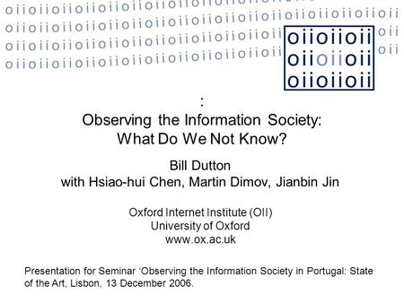 : Observing the Information Society: What Do We Not Know? Bill Dutton with Hsiao-hui Chen, Martin Dimov, Jianbin Jin Oxford Internet Institute (OII) University.