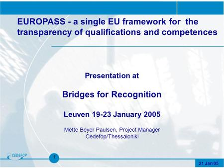 21 Jan 05 1 Presentation at Bridges for Recognition Leuven 19-23 January 2005 Mette Beyer Paulsen, Project Manager Cedefop/Thessaloniki EUROPASS - a single.