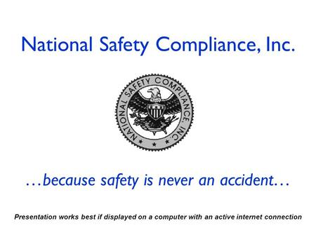 National Safety Compliance, Inc. …because safety is never an accident… Presentation works best if displayed on a computer with an active internet connection.