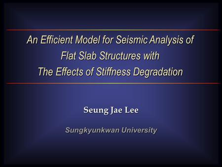 An Efficient Model for Seismic Analysis of Flat Slab Structures with The Effects of Stiffness Degradation Seung Jae Lee Sungkyunkwan University.
