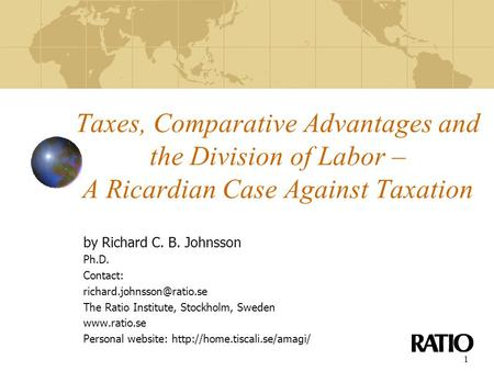 1 Taxes, Comparative Advantages and the Division of Labor – A Ricardian Case Against Taxation by Richard C. B. Johnsson Ph.D. Contact: