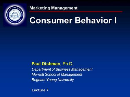 Marketing Management Consumer Behavior I Paul Dishman, Ph.D. Department of Business Management Marriott School of Management Brigham Young University Lecture.