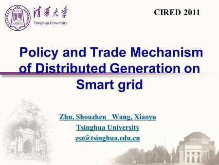 Policy and Trade Mechanism of Distributed Generation on Smart grid Zhu, Shouzhen Wang, Xiaoyu Tsinghua University CIRED 2011.