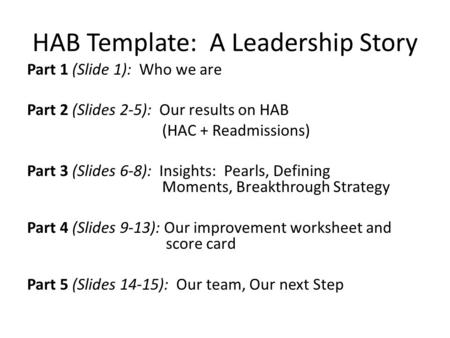 HAB Template: A Leadership Story Part 1 (Slide 1): Who we are Part 2 (Slides 2-5): Our results on HAB (HAC + Readmissions) Part 3 (Slides 6-8): Insights: