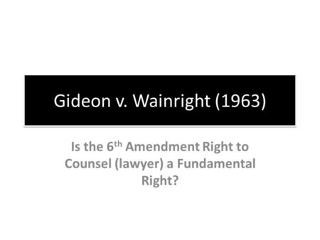 Gideon v. Wainright (1963) Is the 6 th Amendment Right to Counsel (lawyer) a Fundamental Right?