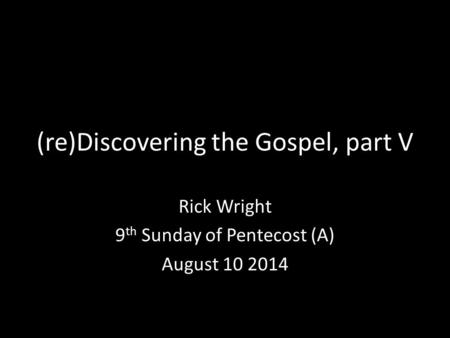 (re)Discovering the Gospel, part V Rick Wright 9 th Sunday of Pentecost (A) August 10 2014.