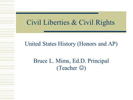 Civil Liberties & Civil Rights United States History (Honors and AP) Bruce L. Mims, Ed.D. Principal (Teacher )
