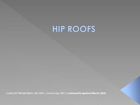 HIP ROOFS Created BY Michael Martin July 2004 / revised may 2007 / reviewed & updated March 2010.