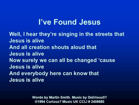 I've Found Jesus Well, I hear they're singing in the streets that Jesus is alive And all creation shouts aloud that Jesus is alive Now surely we can all.