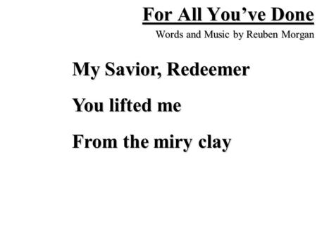 For All You've Done Words and Music by Reuben Morgan My Savior, Redeemer You lifted me From the miry clay.