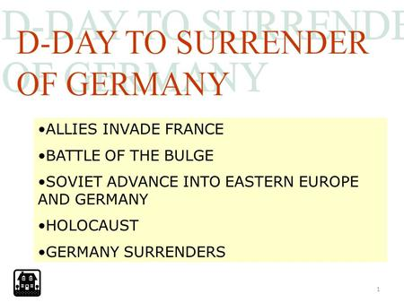 1 ALLIES INVADE FRANCE BATTLE OF THE BULGE SOVIET ADVANCE INTO EASTERN EUROPE AND GERMANY HOLOCAUST GERMANY SURRENDERS.