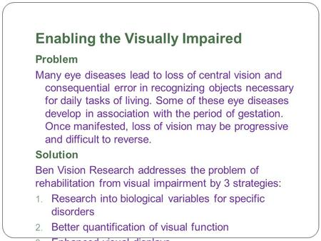 Enabling the Visually Impaired Problem Many eye diseases lead to loss of central vision and consequential error in recognizing objects necessary for daily.
