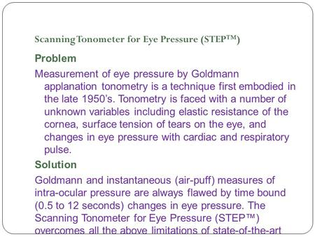 Scanning Tonometer for Eye Pressure (STEP™) Problem Measurement of eye pressure by Goldmann applanation tonometry is a technique first embodied in the.