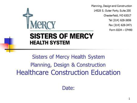 1 Sisters of Mercy Health System Planning, Design & Construction Healthcare Construction Education Date: Planning, Design and Construction 14528 S. Outer.