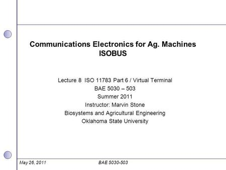 Communications Electronics for Ag. Machines ISOBUS Lecture 8 ISO 11783 Part 6 / Virtual Terminal BAE 5030 – 503 Summer 2011 Instructor: Marvin Stone Biosystems.