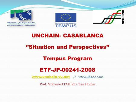 UNCHAIN- CASABLANCA ''Situation and Perspectives'' Tempus Program ETF-JP-00241-2008 www.unchain-vu.netwww.unchain-vu.net // www.uh2c.ac.ma Prof. Mohamed.