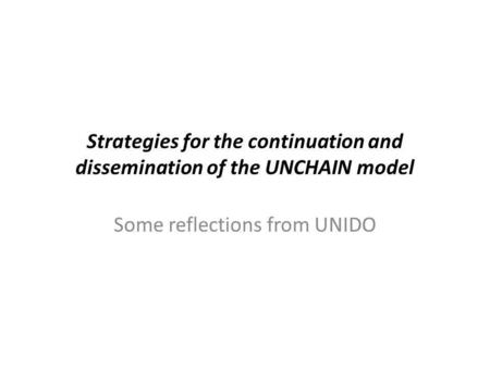 Strategies for the continuation and dissemination of the UNCHAIN model Some reflections from UNIDO.