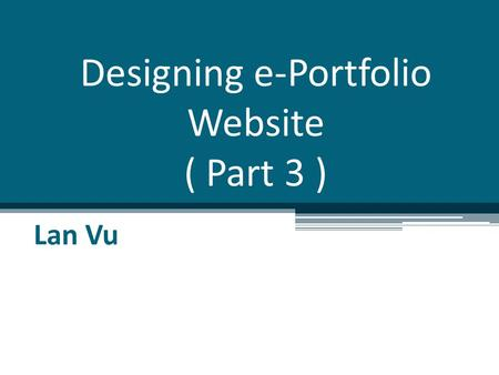 Designing e-Portfolio Website ( Part 3 ) Lan Vu. Overview Some techniques in web design Demo on creating & designing website What make a good website.