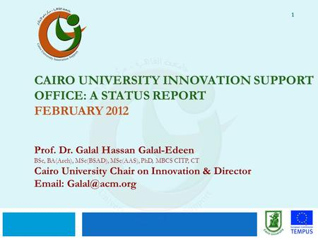 1 CAIRO UNIVERSITY INNOVATION SUPPORT OFFICE: A STATUS REPORT CAIRO UNIVERSITY INNOVATION SUPPORT OFFICE: A STATUS REPORT FEBRUARY 2012 Prof. Dr. Galal.