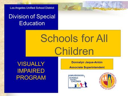 Los Angeles Unified School District Division of Special Education Schools for All Children VISUALLY IMPAIRED PROGRAM Donnalyn Jaque-Antón Associate Superintendent.