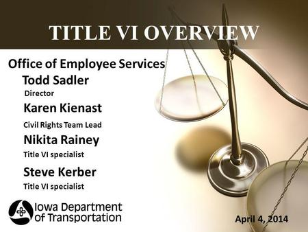 TITLE VI OVERVIEW Office of Employee Services Todd Sadler Director Karen Kienast Civil Rights Team Lead Nikita Rainey Title VI specialist Steve Kerber.