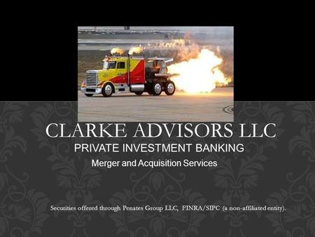CLARKE ADVISORS LLC PRIVATE INVESTMENT BANKING Merger and Acquisition Services Securities offered through Penates Group LLC, FINRA/SIPC (a non-affiliated.