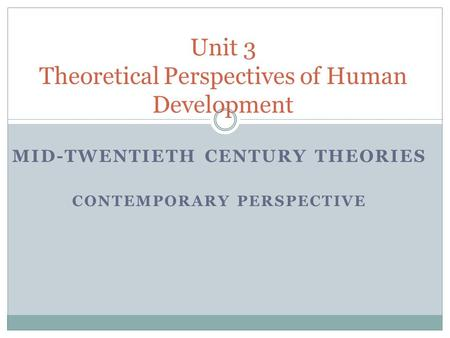 MID-TWENTIETH CENTURY THEORIES CONTEMPORARY PERSPECTIVE Unit 3 Theoretical Perspectives of Human Development.