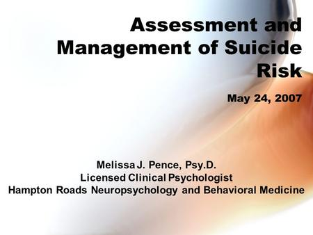 Assessment and Management of Suicide Risk May 24, 2007 Melissa J. Pence, Psy.D. Licensed Clinical Psychologist Hampton Roads Neuropsychology and Behavioral.