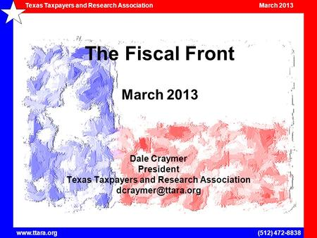<strong>Texas</strong> Taxpayers and Research <strong>Association</strong> March 2013 www.ttara.org(512) 472-8838 The Fiscal Front March 2013 Dale Craymer President <strong>Texas</strong> Taxpayers and.