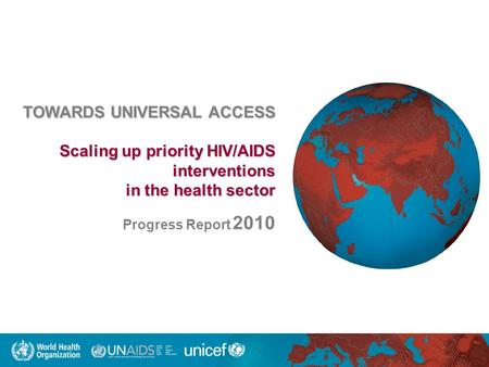TOWARDS UNIVERSAL ACCESS Scaling up priority HIV/AIDS interventions in the health sector in the health sector Progress Report 2010.