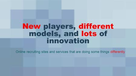 New players, different models, and lots of innovation Online recruiting sites and services that are doing some things differently.