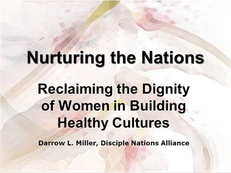 Reclaiming the Dignity of Women in Building Healthy Cultures Nurturing the Nations Darrow L. Miller, Disciple Nations Alliance.